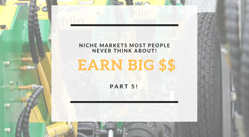 Niche markets most people don't think about, and where you can earn big $$, Part 5!